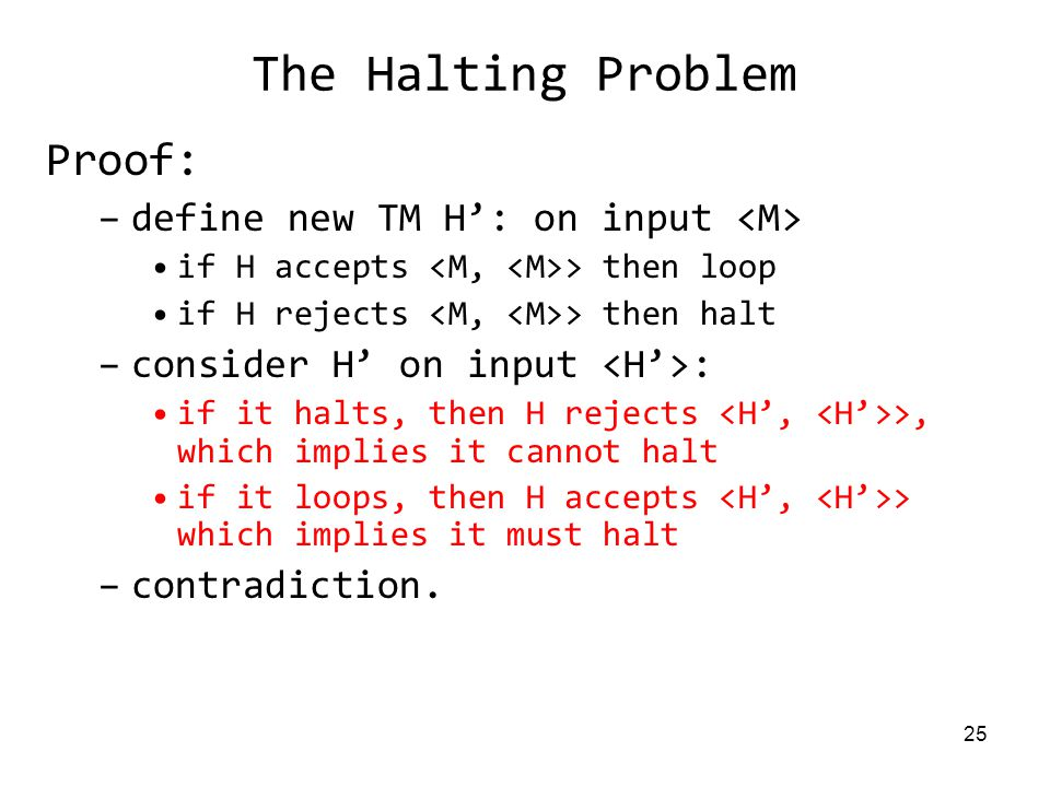 25 The Halting Problem Proof: –define new TM H': on input if H accepts > then loop if H rejects > then halt –consider H' on input : if it halts, then H rejects >, which implies it cannot halt if it loops, then H accepts > which implies it must halt –contradiction.