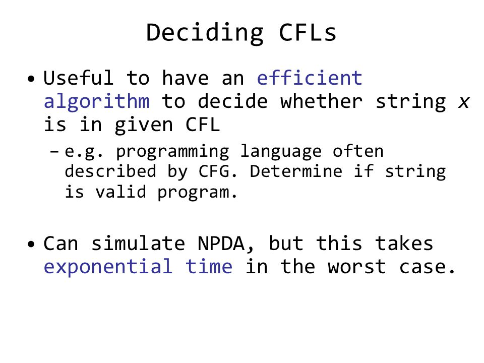 Deciding CFLs Useful to have an efficient algorithm to decide whether string x is in given CFL –e.g.