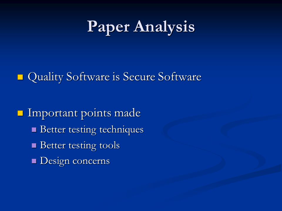 Paper Analysis Quality Software is Secure Software Quality Software is Secure Software Important points made Important points made Better testing techniques Better testing techniques Better testing tools Better testing tools Design concerns Design concerns