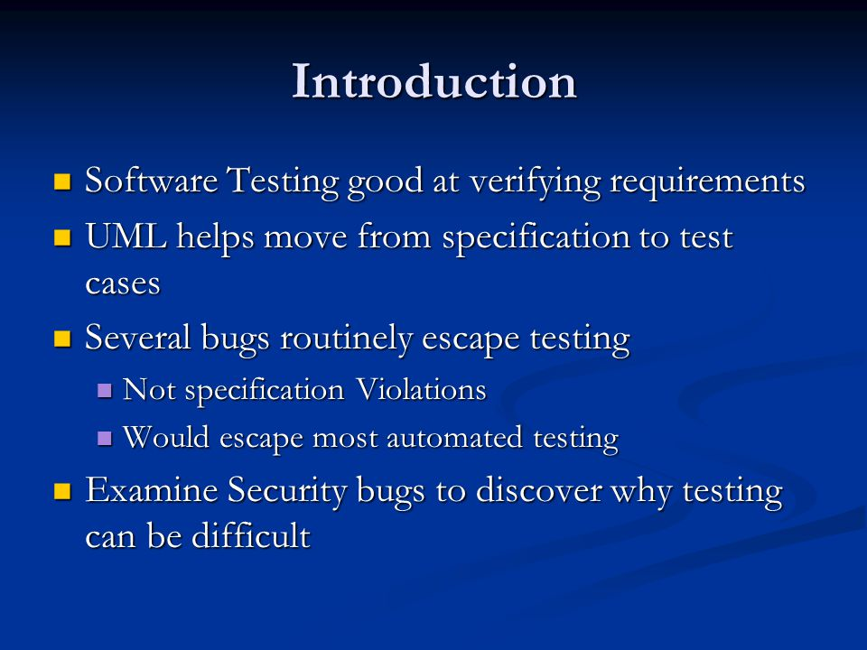 Introduction Software Testing good at verifying requirements Software Testing good at verifying requirements UML helps move from specification to test cases UML helps move from specification to test cases Several bugs routinely escape testing Several bugs routinely escape testing Not specification Violations Not specification Violations Would escape most automated testing Would escape most automated testing Examine Security bugs to discover why testing can be difficult Examine Security bugs to discover why testing can be difficult