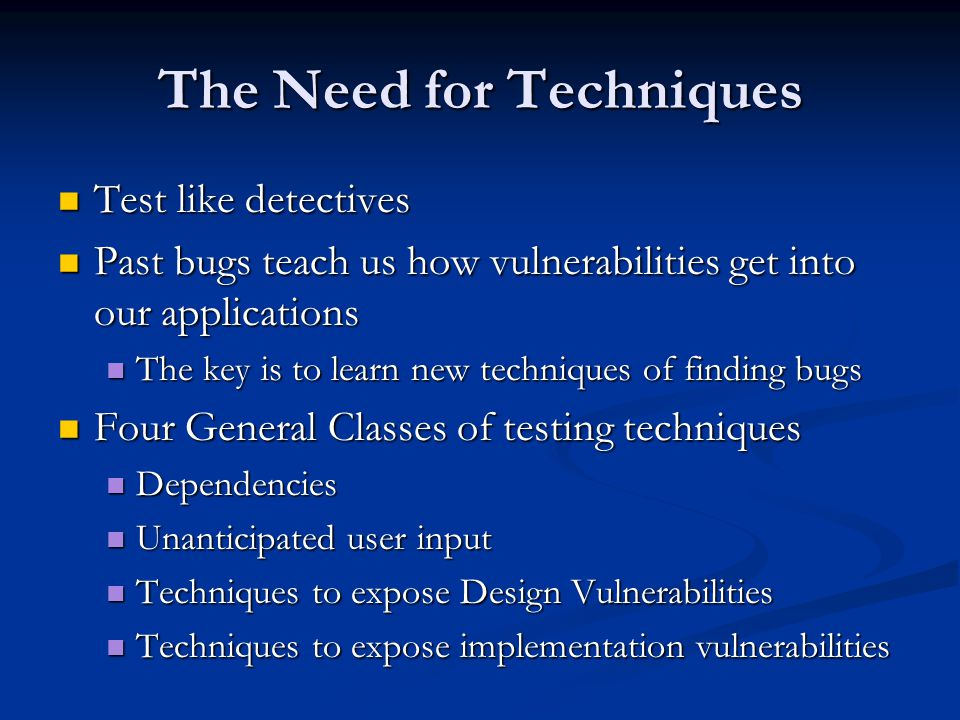The Need for Techniques Test like detectives Test like detectives Past bugs teach us how vulnerabilities get into our applications Past bugs teach us how vulnerabilities get into our applications The key is to learn new techniques of finding bugs The key is to learn new techniques of finding bugs Four General Classes of testing techniques Four General Classes of testing techniques Dependencies Dependencies Unanticipated user input Unanticipated user input Techniques to expose Design Vulnerabilities Techniques to expose Design Vulnerabilities Techniques to expose implementation vulnerabilities Techniques to expose implementation vulnerabilities