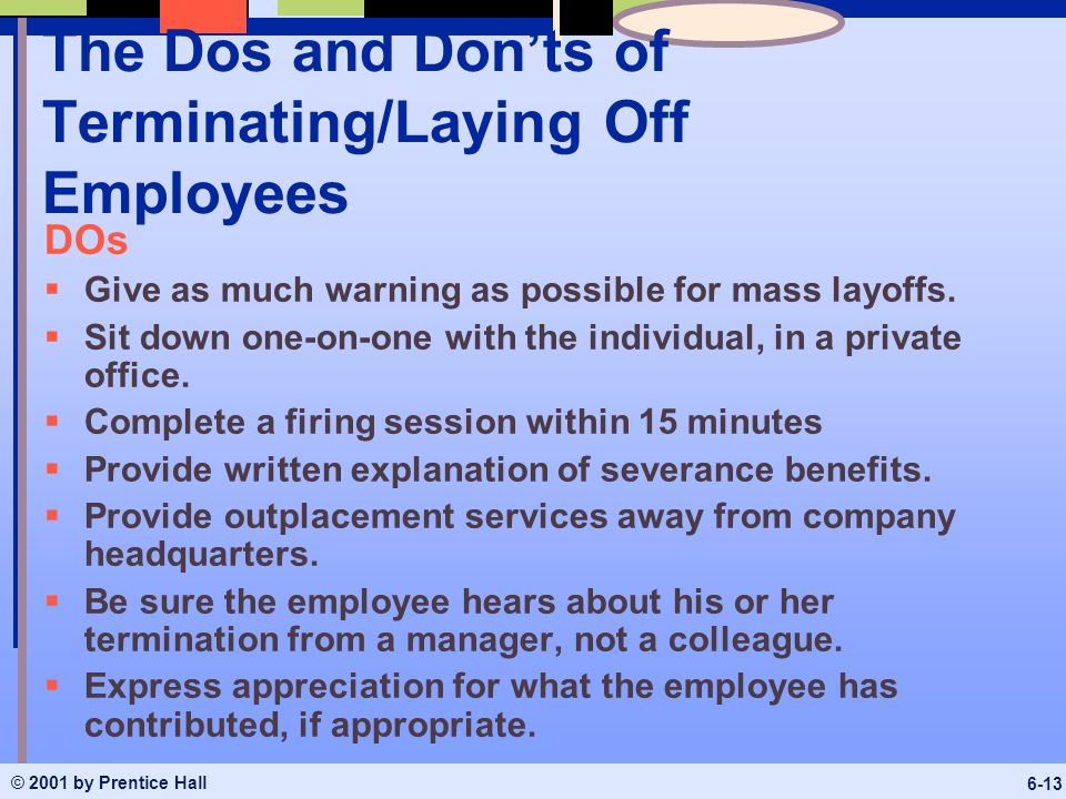 © 2001 by Prentice Hall 6-13 The Dos and Don'ts of Terminating/Laying Off Employees DOs  Give as much warning as possible for mass layoffs.