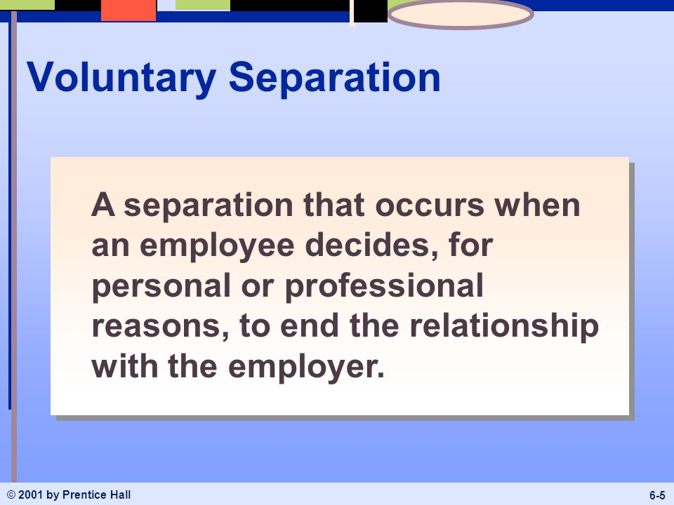 © 2001 by Prentice Hall 6-5 Voluntary Separation A separation that occurs when an employee decides, for personal or professional reasons, to end the relationship with the employer.