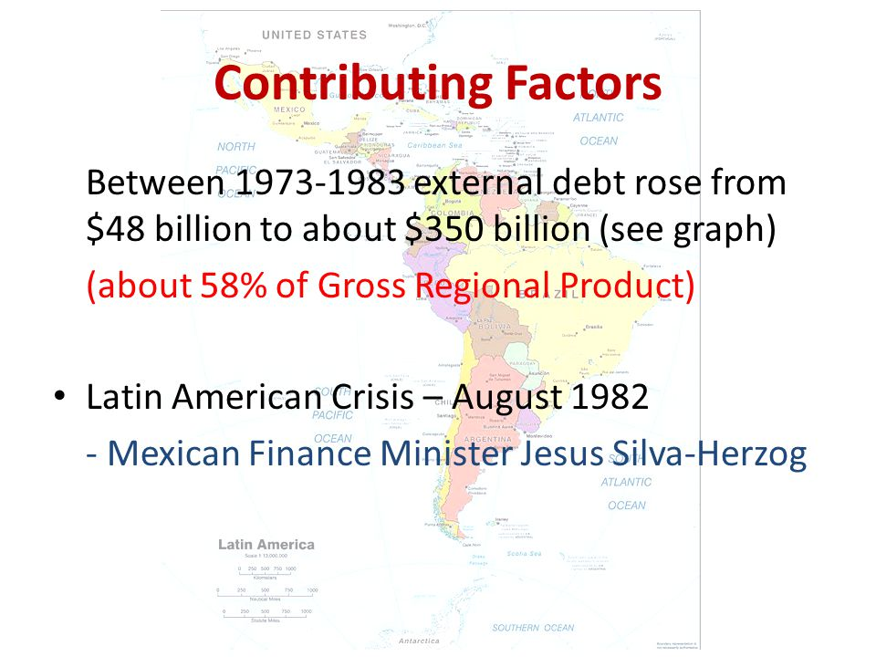 Contributing Factors Between external debt rose from $48 billion to about $350 billion (see graph) (about 58% of Gross Regional Product) Latin American Crisis – August Mexican Finance Minister Jesus Silva-Herzog