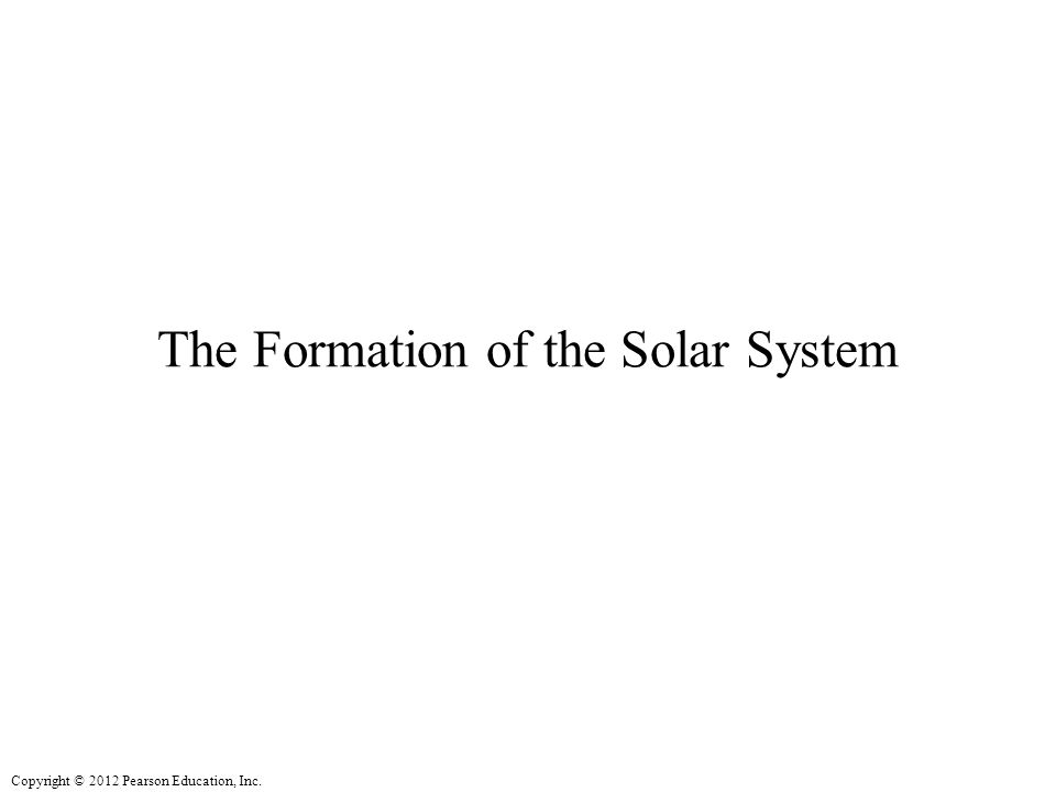 Copyright © 2012 Pearson Education, Inc. The Formation of the Solar System
