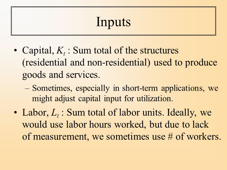 Inputs Capital, K t : Sum total of the structures (residential and non-residential) used to produce goods and services.