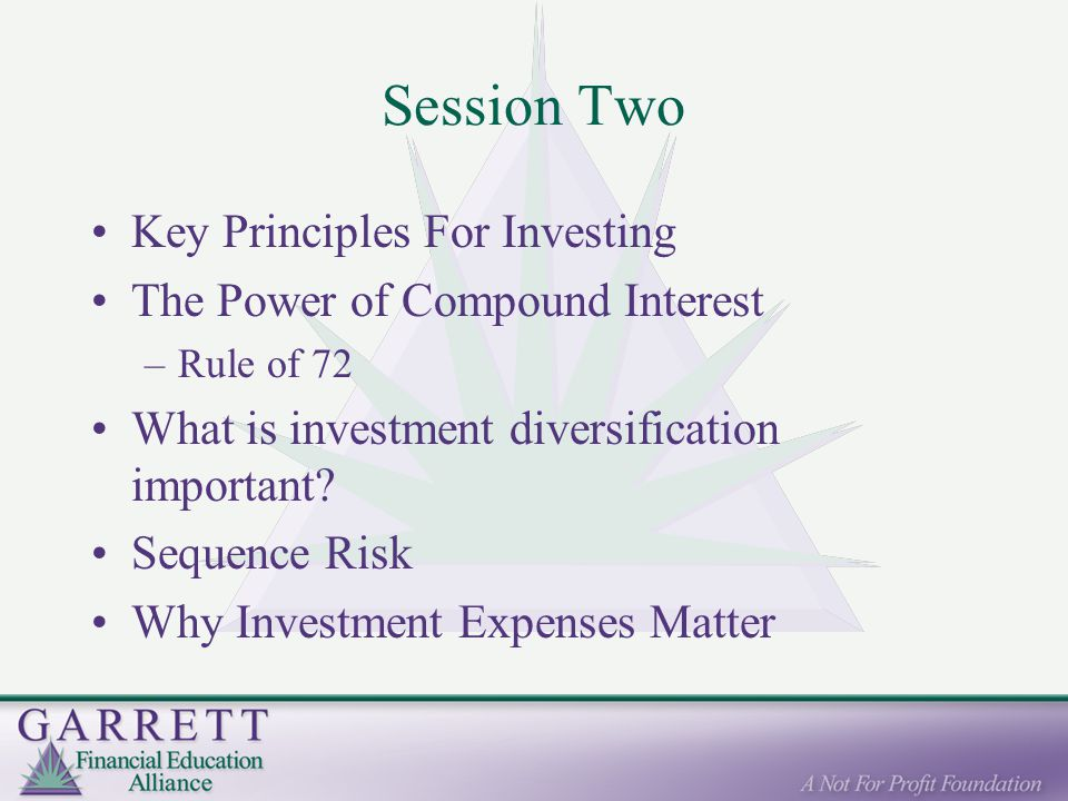 Session Two Key Principles For Investing The Power of Compound Interest –Rule of 72 What is investment diversification important.