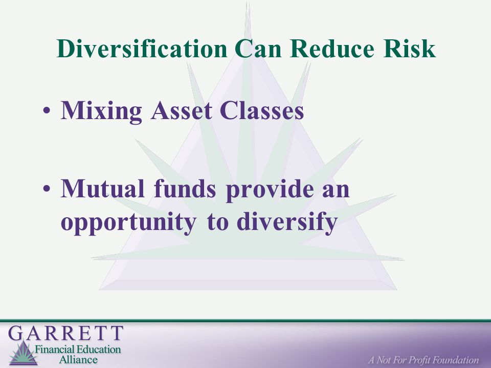 Diversification Can Reduce Risk Mixing Asset Classes Mutual funds provide an opportunity to diversify