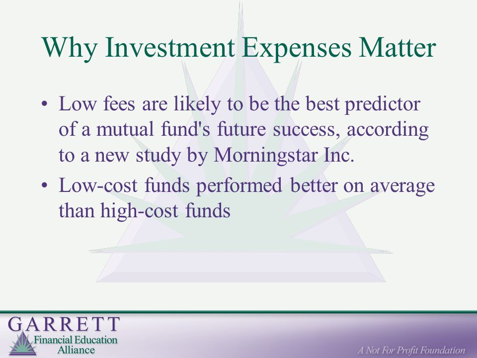 Why Investment Expenses Matter Low fees are likely to be the best predictor of a mutual fund s future success, according to a new study by Morningstar Inc.