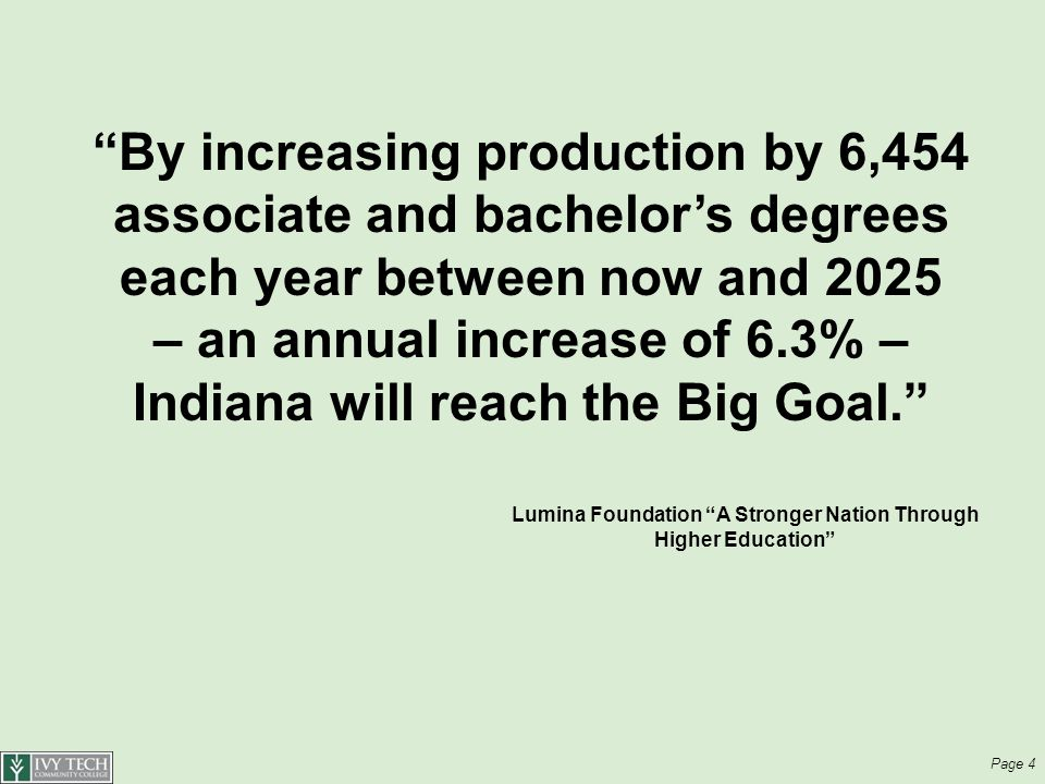 Page 4 By increasing production by 6,454 associate and bachelor's degrees each year between now and 2025 – an annual increase of 6.3% – Indiana will reach the Big Goal. Lumina Foundation A Stronger Nation Through Higher Education