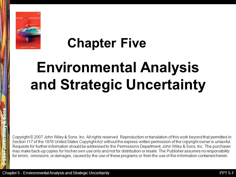 © 2007 John Wiley & Sons Chapter 5 - Environmental Analysis and Strategic UncertaintyPPT 5-1 Environmental Analysis and Strategic Uncertainty Chapter Five Copyright © 2007 John Wiley & Sons, Inc.