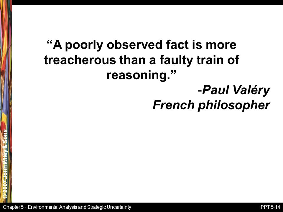 © 2007 John Wiley & Sons Chapter 5 - Environmental Analysis and Strategic UncertaintyPPT 5-14 A poorly observed fact is more treacherous than a faulty train of reasoning. -Paul Valéry French philosopher