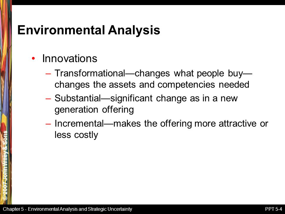 © 2007 John Wiley & Sons Chapter 5 - Environmental Analysis and Strategic UncertaintyPPT 5-4 Innovations –Transformational—changes what people buy— changes the assets and competencies needed –Substantial—significant change as in a new generation offering –Incremental—makes the offering more attractive or less costly Environmental Analysis