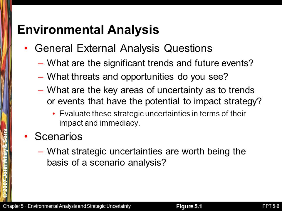© 2007 John Wiley & Sons Chapter 5 - Environmental Analysis and Strategic UncertaintyPPT 5-6 Environmental Analysis General External Analysis Questions –What are the significant trends and future events.