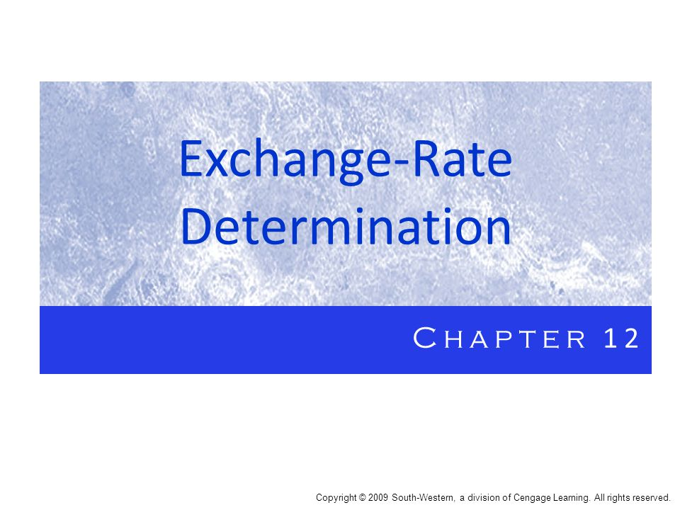 Exchange-Rate Determination Chapter 12 Copyright © 2009 South-Western, a division of Cengage Learning.