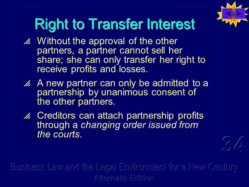 Right to Transfer Interest  Without the approval of the other partners, a partner cannot sell her share; she can only transfer her right to receive profits and losses.