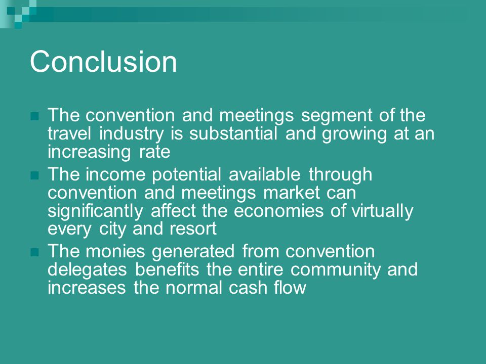 Conclusion The convention and meetings segment of the travel industry is substantial and growing at an increasing rate The income potential available through convention and meetings market can significantly affect the economies of virtually every city and resort The monies generated from convention delegates benefits the entire community and increases the normal cash flow