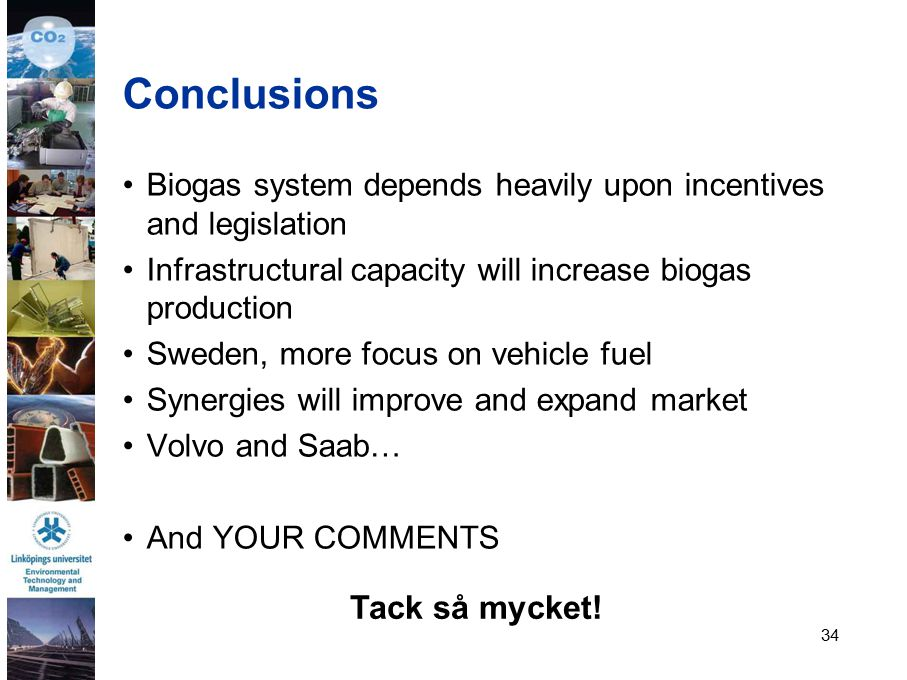 34 Conclusions Biogas system depends heavily upon incentives and legislation Infrastructural capacity will increase biogas production Sweden, more focus on vehicle fuel Synergies will improve and expand market Volvo and Saab… And YOUR COMMENTS Tack så mycket!