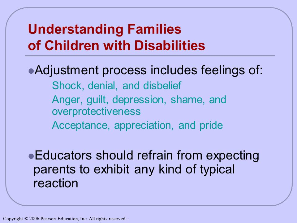 Understanding Families of Children with Disabilities Adjustment process includes feelings of: Shock, denial, and disbelief Anger, guilt, depression, shame, and overprotectiveness Acceptance, appreciation, and pride Educators should refrain from expecting parents to exhibit any kind of typical reaction Copyright © 2006 Pearson Education, Inc.