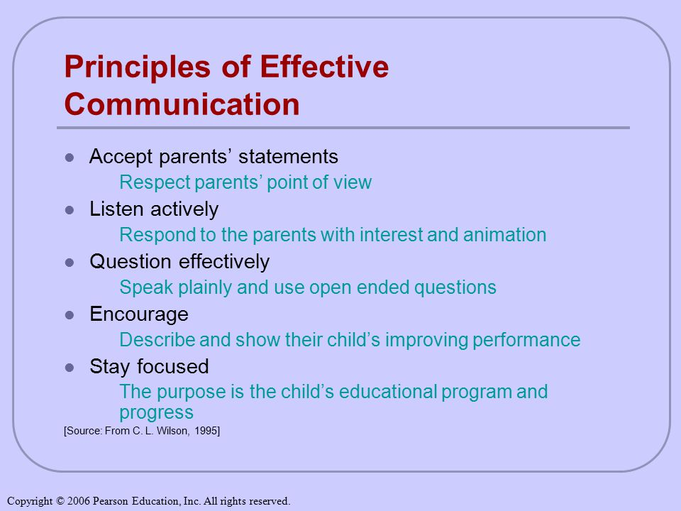 Principles of Effective Communication Accept parents' statements Respect parents' point of view Listen actively Respond to the parents with interest and animation Question effectively Speak plainly and use open ended questions Encourage Describe and show their child's improving performance Stay focused The purpose is the child's educational program and progress [Source: From C.