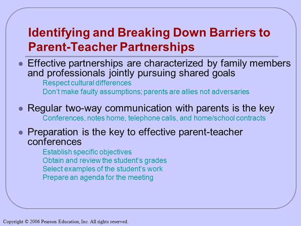 Identifying and Breaking Down Barriers to Parent-Teacher Partnerships Effective partnerships are characterized by family members and professionals jointly pursuing shared goals Respect cultural differences Don't make faulty assumptions; parents are allies not adversaries Regular two-way communication with parents is the key Conferences, notes home, telephone calls, and home/school contracts Preparation is the key to effective parent-teacher conferences Establish specific objectives Obtain and review the student's grades Select examples of the student's work Prepare an agenda for the meeting Copyright © 2006 Pearson Education, Inc.
