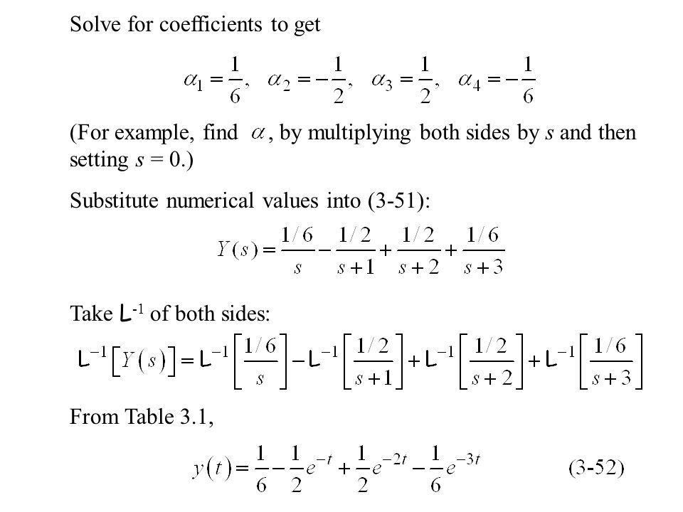 Solve for coefficients to get (For example, find, by multiplying both sides by s and then setting s = 0.) Take L -1 of both sides: Substitute numerical values into (3-51): From Table 3.1,