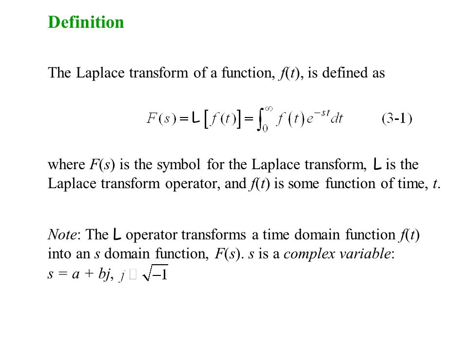 Definition The Laplace transform of a function, f(t), is defined as where F(s) is the symbol for the Laplace transform, L is the Laplace transform operator, and f(t) is some function of time, t.