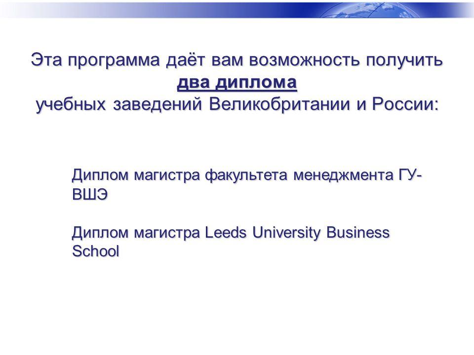 Эта программа даёт вам возможность получить два диплома учебных заведений Великобритании и России: Диплом магистра факультета менеджмента ГУ- ВШЭ Диплом магистра Leeds University Business School