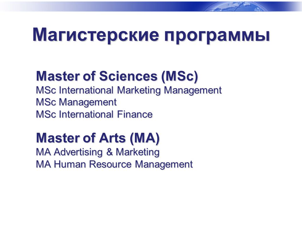 Master of Sciences (MSc) MSc International Marketing Management MSc Management MSc International Finance Master of Arts (MA) MA Advertising & Marketing MA Human Resource Management Магистерские программы