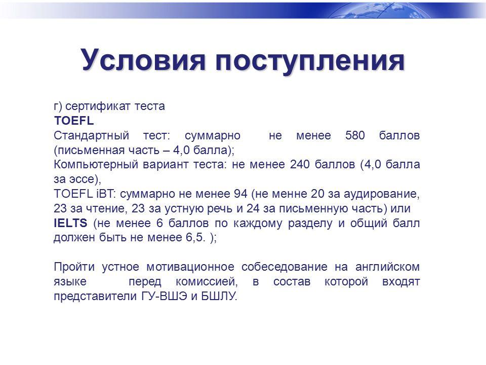 Условия поступления г) сертификат теста TOEFL Стандартный тест: суммарно не менее 580 баллов (письменная часть – 4,0 балла); Компьютерный вариант теста: не менее 240 баллов (4,0 балла за эссе), TOEFL iBT: суммарно не менее 94 (не менне 20 за аудирование, 23 за чтение, 23 за устную речь и 24 за письменную часть) или IELTS (не менее 6 баллов по каждому разделу и общий балл должен быть не менее 6,5.