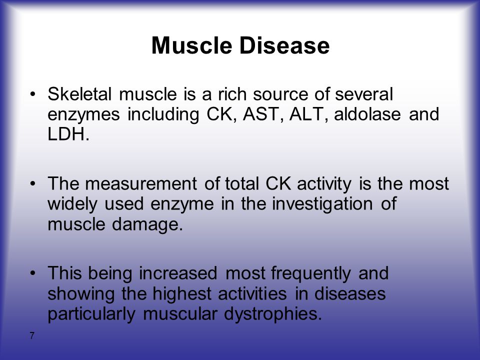 7 Muscle Disease Skeletal muscle is a rich source of several enzymes including CK, AST, ALT, aldolase and LDH.