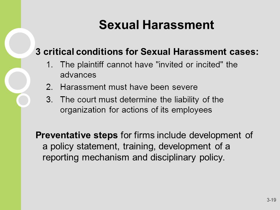 Sexual Harassment 3 critical conditions for Sexual Harassment cases: 1.The plaintiff cannot have invited or incited the advances 2.Harassment must have been severe 3.The court must determine the liability of the organization for actions of its employees Preventative steps for firms include development of a policy statement, training, development of a reporting mechanism and disciplinary policy.