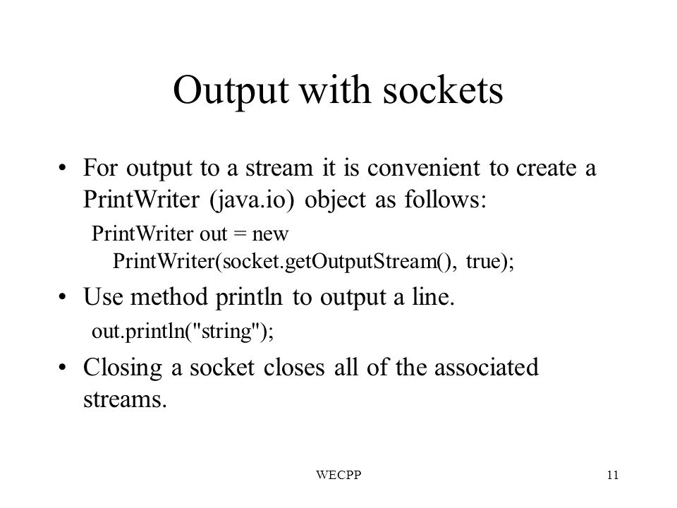 WECPP11 Output with sockets For output to a stream it is convenient to create a PrintWriter (java.io) object as follows: PrintWriter out = new PrintWriter(socket.getOutputStream(), true); Use method println to output a line.