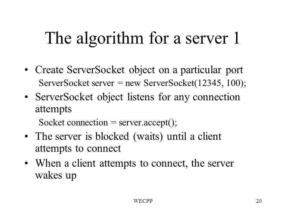 WECPP20 The algorithm for a server 1 Create ServerSocket object on a particular port ServerSocket server = new ServerSocket(12345, 100); ServerSocket object listens for any connection attempts Socket connection = server.accept(); The server is blocked (waits) until a client attempts to connect When a client attempts to connect, the server wakes up