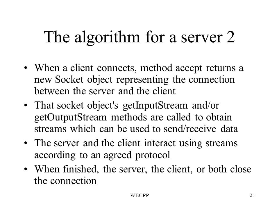 WECPP21 The algorithm for a server 2 When a client connects, method accept returns a new Socket object representing the connection between the server and the client That socket object s getInputStream and/or getOutputStream methods are called to obtain streams which can be used to send/receive data The server and the client interact using streams according to an agreed protocol When finished, the server, the client, or both close the connection