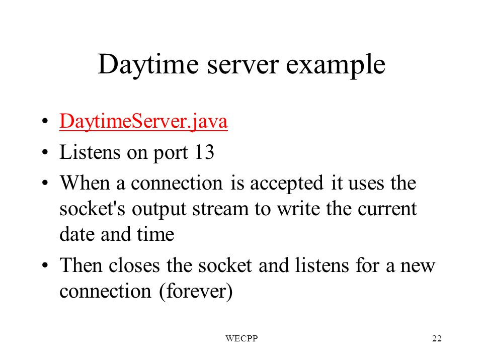 WECPP22 Daytime server example DaytimeServer.java Listens on port 13 When a connection is accepted it uses the socket s output stream to write the current date and time Then closes the socket and listens for a new connection (forever)