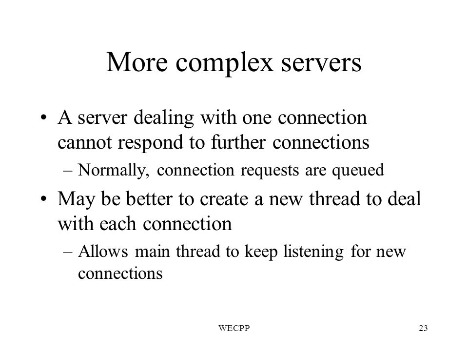 WECPP23 More complex servers A server dealing with one connection cannot respond to further connections –Normally, connection requests are queued May be better to create a new thread to deal with each connection –Allows main thread to keep listening for new connections