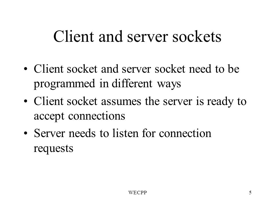 WECPP5 Client and server sockets Client socket and server socket need to be programmed in different ways Client socket assumes the server is ready to accept connections Server needs to listen for connection requests