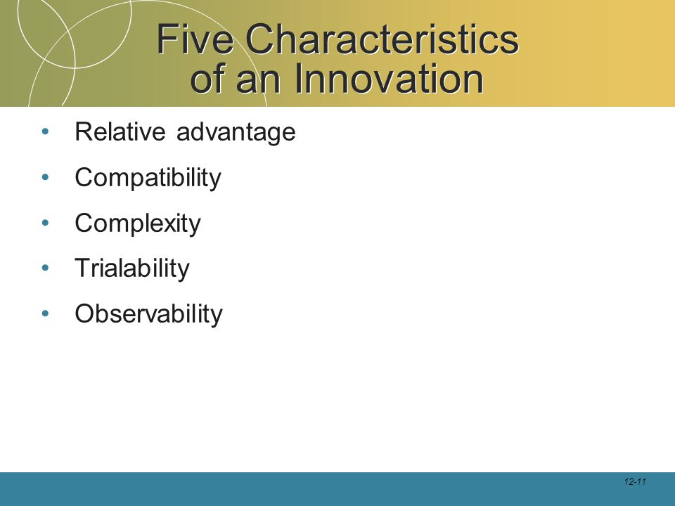 12-11 Five Characteristics of an Innovation Relative advantage Compatibility Complexity Trialability Observability