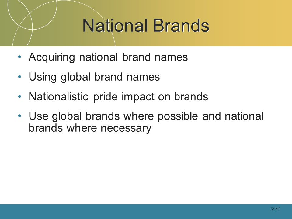 12-24 National Brands Acquiring national brand names Using global brand names Nationalistic pride impact on brands Use global brands where possible and national brands where necessary