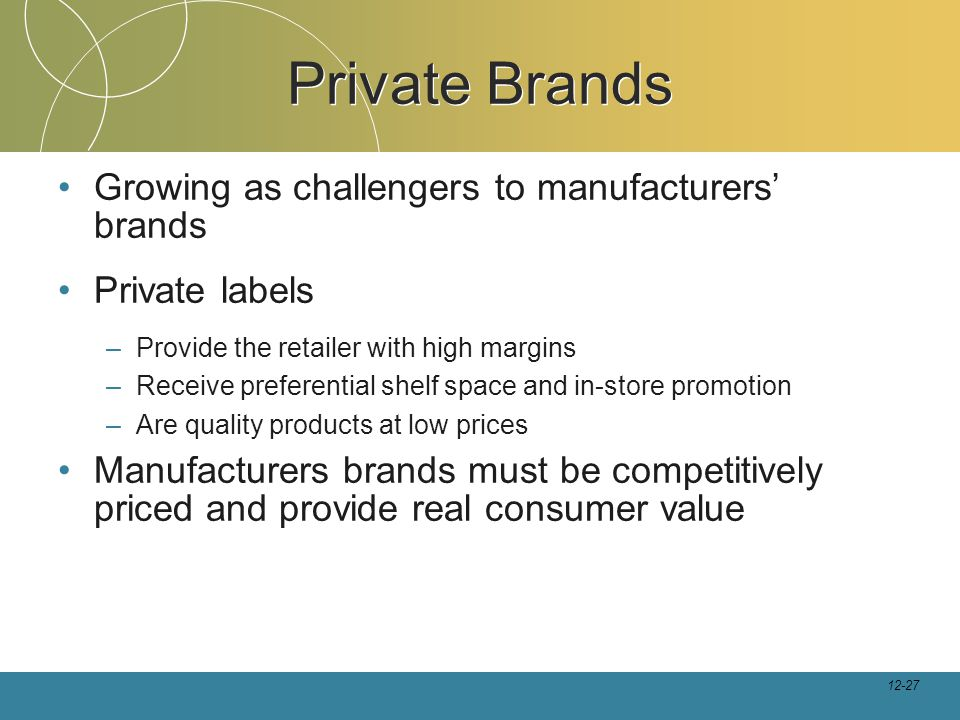 12-27 Private Brands Growing as challengers to manufacturers' brands Private labels –Provide the retailer with high margins –Receive preferential shelf space and in-store promotion –Are quality products at low prices Manufacturers brands must be competitively priced and provide real consumer value