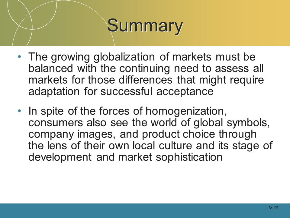 12-28 Summary The growing globalization of markets must be balanced with the continuing need to assess all markets for those differences that might require adaptation for successful acceptance In spite of the forces of homogenization, consumers also see the world of global symbols, company images, and product choice through the lens of their own local culture and its stage of development and market sophistication