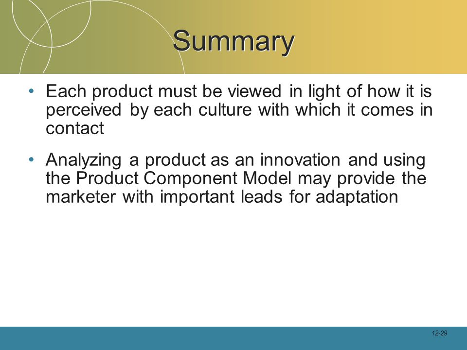 12-29 Summary Each product must be viewed in light of how it is perceived by each culture with which it comes in contact Analyzing a product as an innovation and using the Product Component Model may provide the marketer with important leads for adaptation