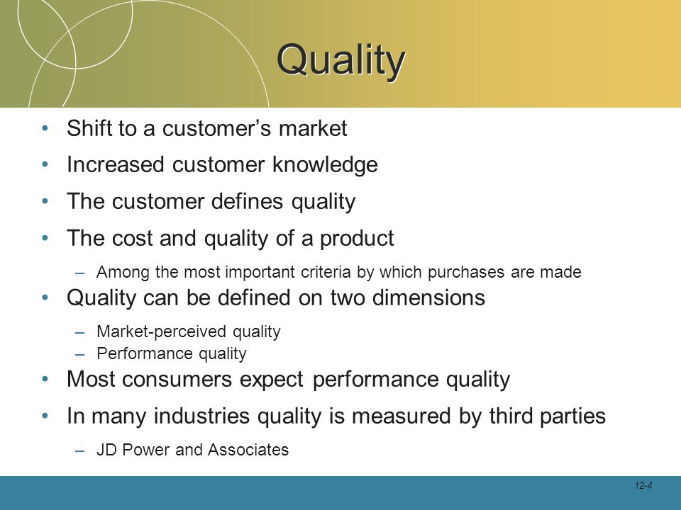 12-4 Quality Shift to a customer's market Increased customer knowledge The customer defines quality The cost and quality of a product –Among the most important criteria by which purchases are made Quality can be defined on two dimensions –Market-perceived quality –Performance quality Most consumers expect performance quality In many industries quality is measured by third parties –JD Power and Associates