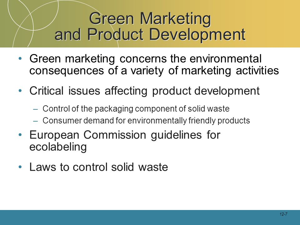 12-7 Green Marketing and Product Development Green marketing concerns the environmental consequences of a variety of marketing activities Critical issues affecting product development –Control of the packaging component of solid waste –Consumer demand for environmentally friendly products European Commission guidelines for ecolabeling Laws to control solid waste