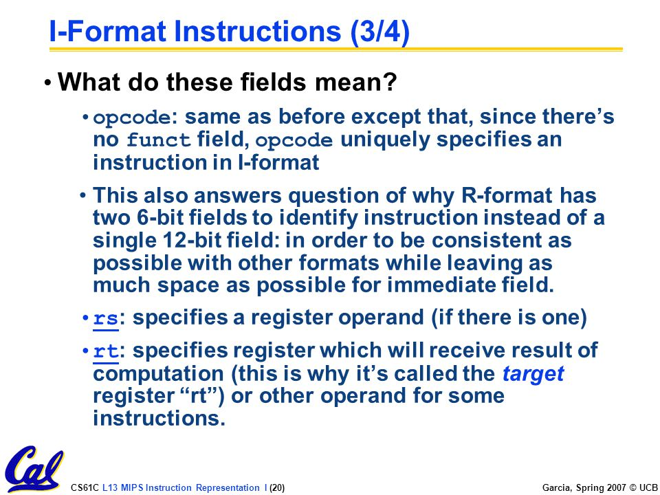 CS61C L13 MIPS Instruction Representation I (20) Garcia, Spring 2007 © UCB I-Format Instructions (3/4) What do these fields mean.
