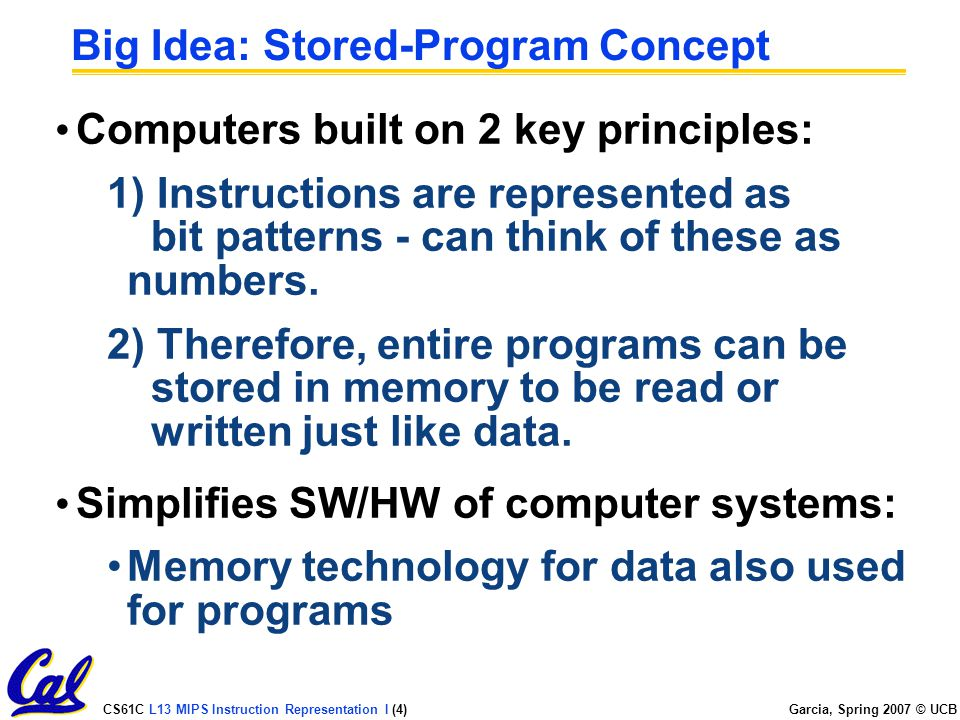 CS61C L13 MIPS Instruction Representation I (4) Garcia, Spring 2007 © UCB Big Idea: Stored-Program Concept Computers built on 2 key principles: 1) Instructions are represented as bit patterns - can think of these as numbers.