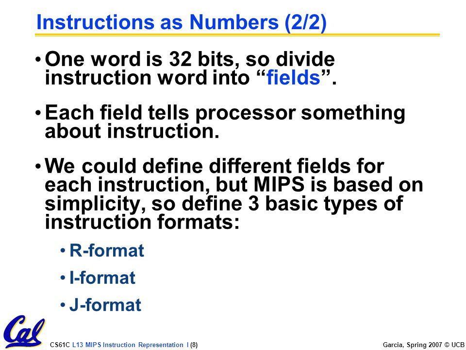 CS61C L13 MIPS Instruction Representation I (8) Garcia, Spring 2007 © UCB Instructions as Numbers (2/2) One word is 32 bits, so divide instruction word into fields .