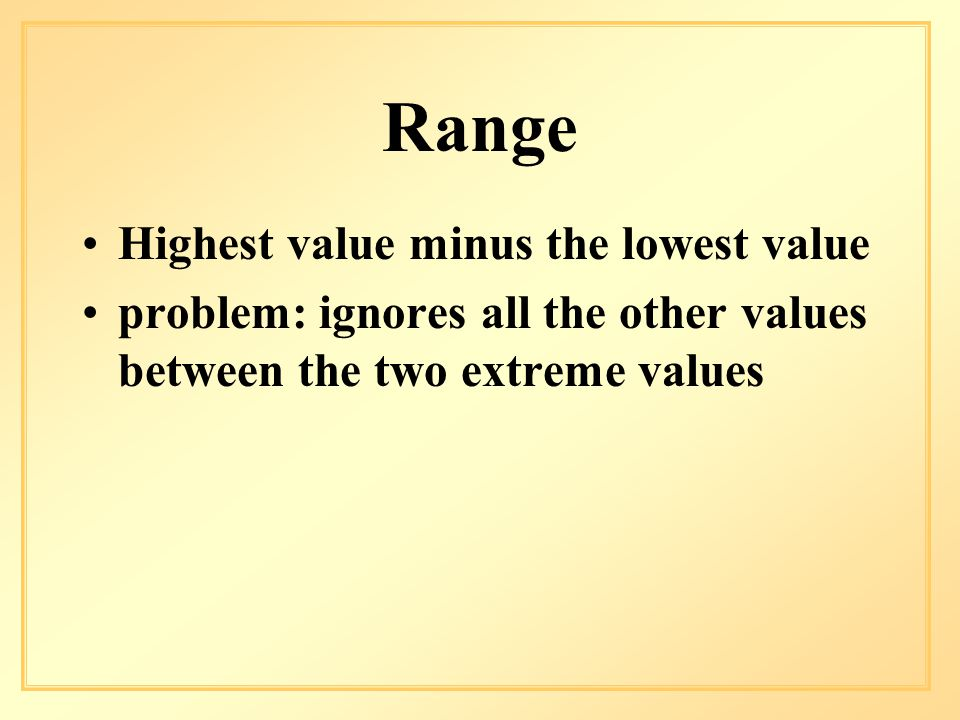 Range Highest value minus the lowest value problem: ignores all the other values between the two extreme values