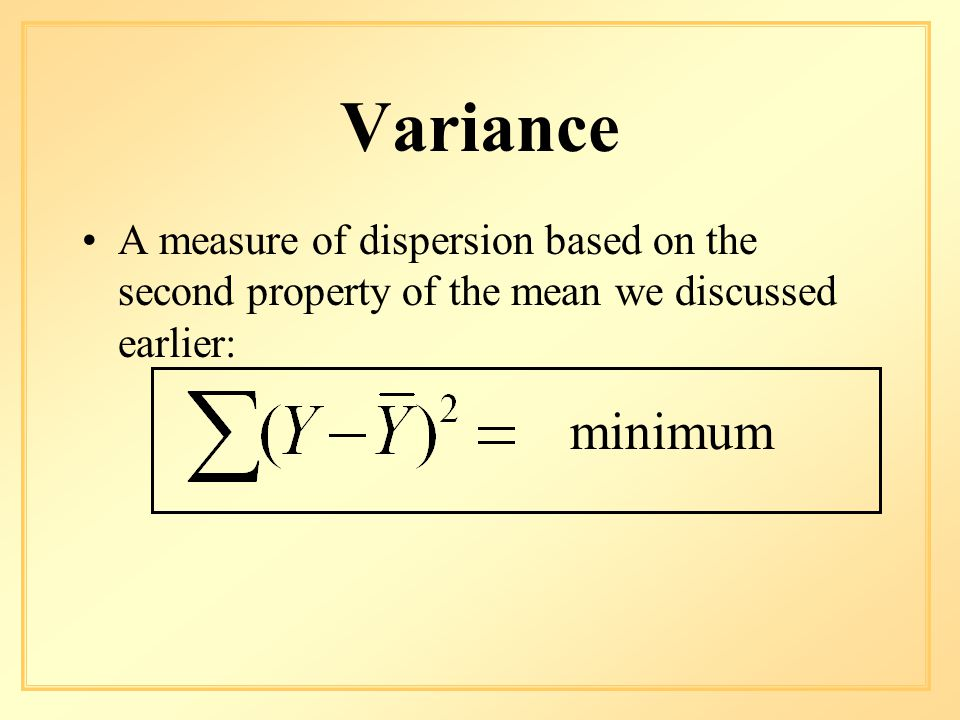 Variance A measure of dispersion based on the second property of the mean we discussed earlier: minimum